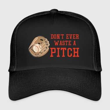 Baseball: Don't ever waste a pitch. - Trucker Cap
