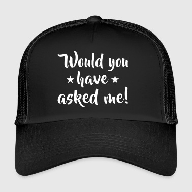 Would you have asked me! - Trucker Cap