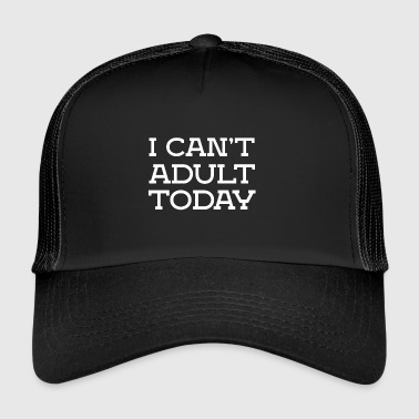 I can not be adult funny sayings - Trucker Cap