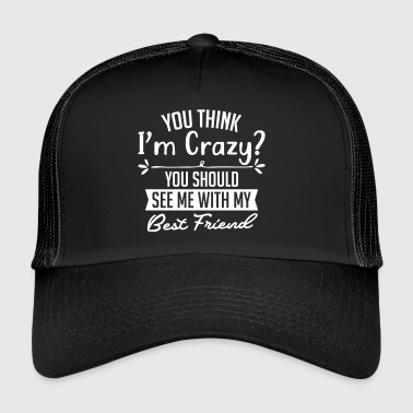 If you think Im crazy see with my best friend - Trucker Cap