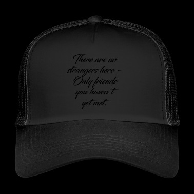 There are no strangers only friends. - Trucker Cap