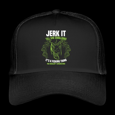 Jerk It Till She Swallows Fishing Thing Gift - Trucker Cap