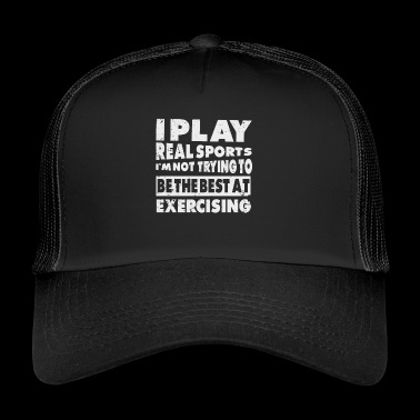 I Play Real Sports Not Trying Exercising Funny - Trucker Cap