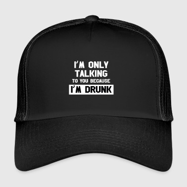 im just talking to you because in the drunk - Trucker Cap