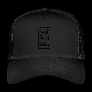 just do it later saying gift make it later - Trucker Cap