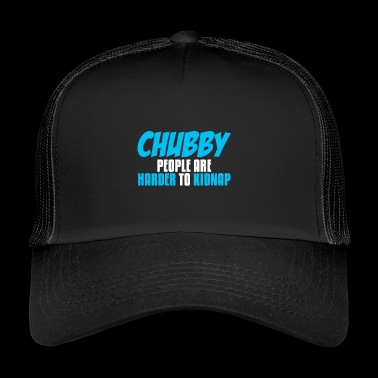 Chubby people are harder to kidnap - Trucker Cap