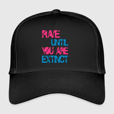 rave until you are extinct - Trucker Cap