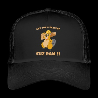 Are You A Beaver Cuz Dam - Trucker Cap