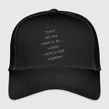 Do not tell me what to do ... just in bed - Trucker Cap