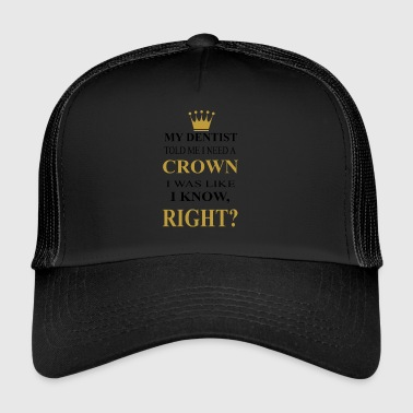 my dentist told me i need a crown - Trucker Cap