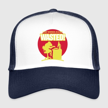 A Day Worked Is A Day Waste! - Trucker Cap