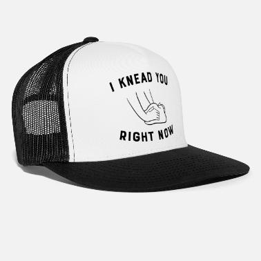 Knead I Knead You Right Now - Trucker Cap