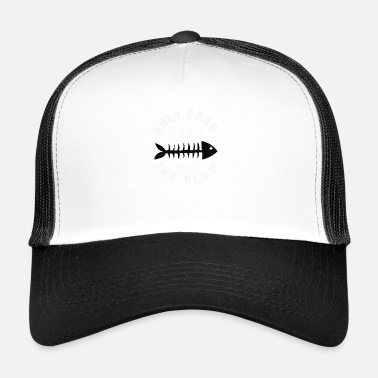 only dead fish go with the flow, gift - Trucker Cap