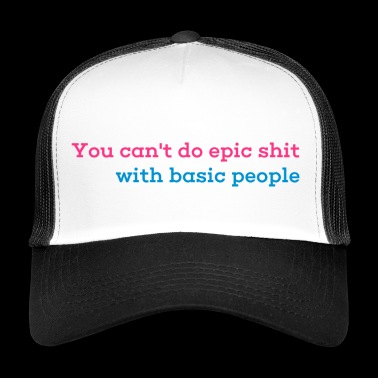 You can not do epic shit with basic people - Trucker Cap
