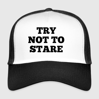 TRY NOT TO STARE - Trucker Cap