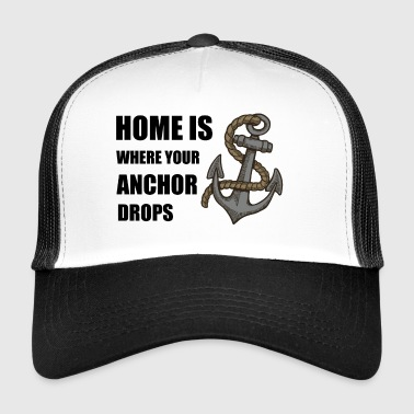 Home is where your anchor drops - Trucker Cap