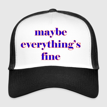 maybe everything s fine - Trucker Cap