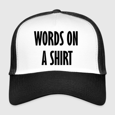 words on a shirt - Trucker Cap