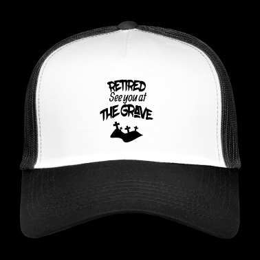 Retired see you at the grave - Trucker Cap