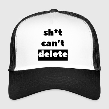 Sh * t can not delete - Trucker Cap