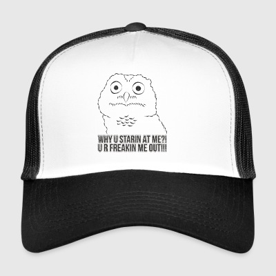 Funny Owl ➢ Why U Starin At Me? U R Freakin Me Out - Trucker Cap