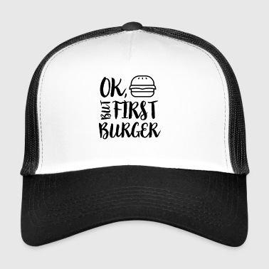 Ok, but first burger - Trucker Cap