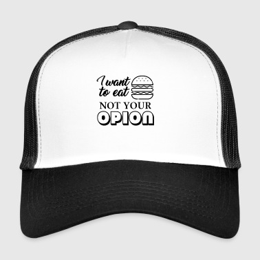I want to eat the burger not hear your opinion - Trucker Cap