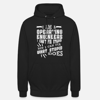 Stupid I'm a Operating Engineer I can't Fix Stupid But I Can Fix What Stupid Does - Unisex Hoodie