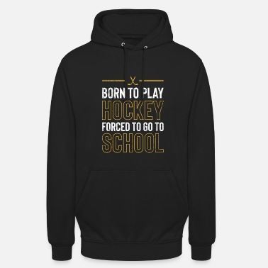 Play Born To Play Hockey Forced To Go To School TShirt - Unisex Hoodie