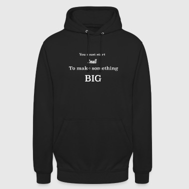 Small You must start small to make something big - Unisex Hoodie