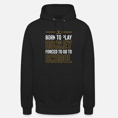 Hockey Born To Play Hockey Forced To Go To School TShirt - Unisex Hoodie