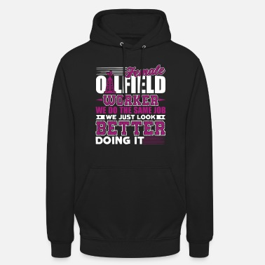Oilfield Workers Oilfield Worker Female Oilfield Worker - Unisex Hoodie