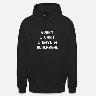 Group I Have A Rehearsal - Funny Acting Musical Shirt - Unisex Hoodie