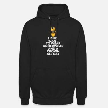 Lazy Underwear I Only Want To Wear Underwear And A Crown - Unisex Hoodie
