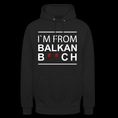 I`m from Balkans B ** ch - Unisex Hoodie