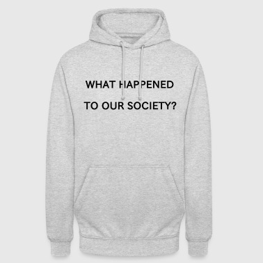 WHAT HAPPENED TO OUR SOCIETY? - Unisex Hoodie