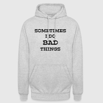 SOMETIMES I DO BAD THINGS - Unisex Hoodie
