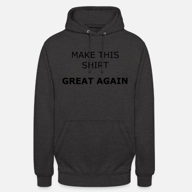 MAKE THIS SHIRT GREAT AGAIN - Unisex Hoodie