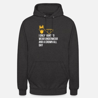 Unemployed Underwear I Only Want To Wear Underwear And A Crown - Unisex Hoodie