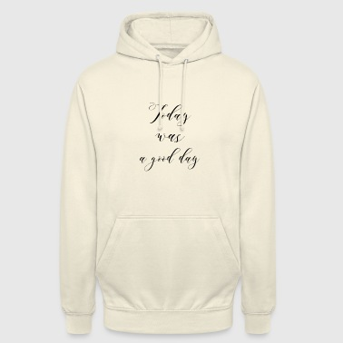 Today was a good day - Unisex Hoodie