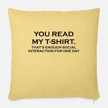 YOU READ MY T-SHIRT. THAT'S ENOUGH SOCIAL INTERACT - Pillowcase 17,3'' x 17,3'' (45 x 45 cm)