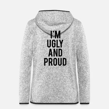 Ugly I'm Ugly And Proud - Women's Hooded Fleece Jacket