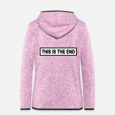 End this is the end the end gift cool - Women's Hooded Fleece Jacket