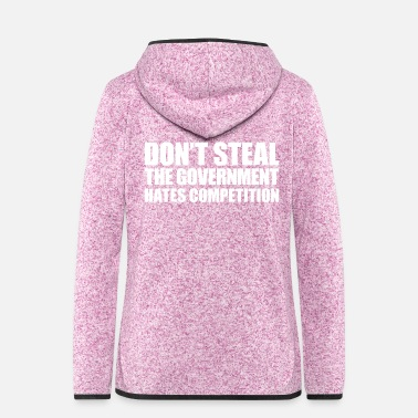 Steal Don't steal the government hates competition - Women's Hooded Fleece Jacket