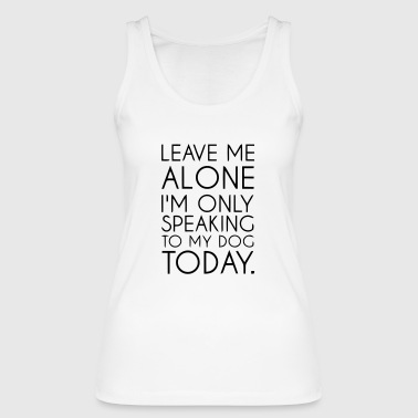 LET ME ALONE - TODAY I TALK ONLY WITH MY DOG! - Women's Organic Tank Top by Stanley & Stella