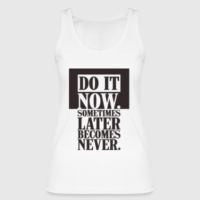 DO IT NOW sometimes later becomes never - Women's Organic Tank Top by Stanley & Stella