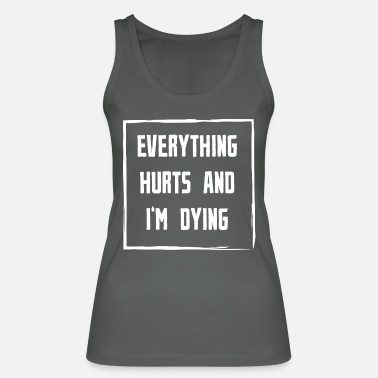 Everything Hurts Everything Hurts and Im Dying white - Women's Organic Tank Top