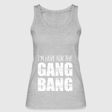 I'm here for the gangbang - Women's Organic Tank Top by Stanley & Stella