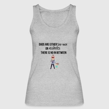 Dads are either too nice or assholes - Women's Organic Tank Top by Stanley & Stella