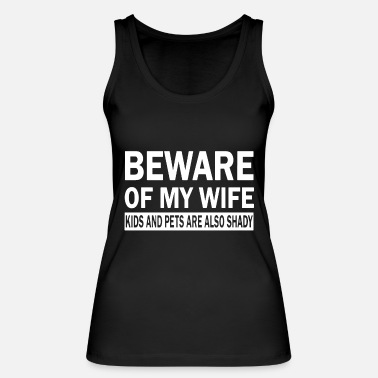 Wife beware of my wife kids and pets are also shady - Women's Organic Tank Top